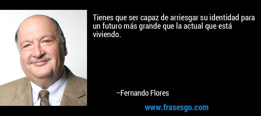Tienes que ser capaz de arriesgar su identidad para un futuro más grande que la actual que está viviendo. – Fernando Flores