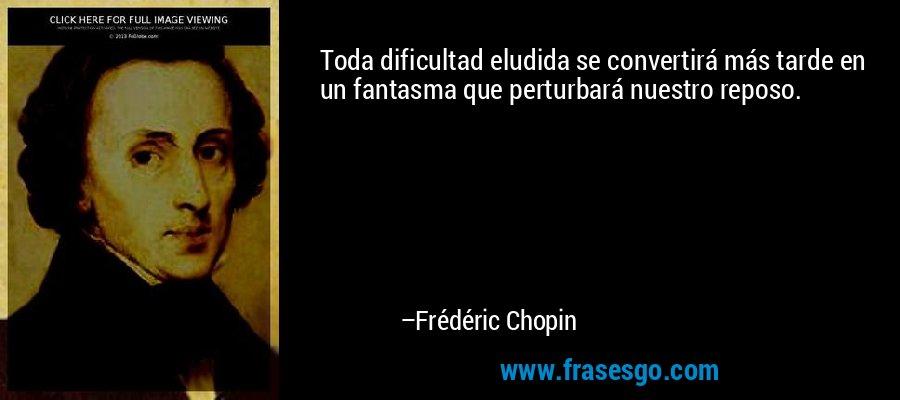 Toda dificultad eludida se convertirá más tarde en un fantasma que perturbará nuestro reposo. – Frédéric Chopin
