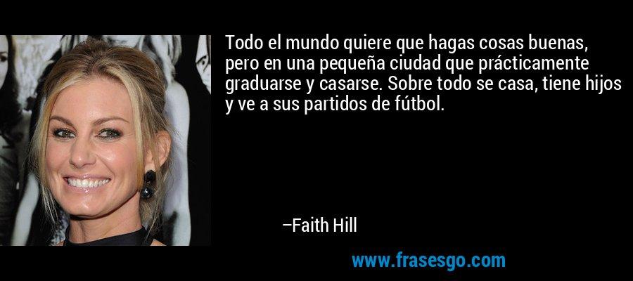 Todo el mundo quiere que hagas cosas buenas, pero en una pequeña ciudad que prácticamente graduarse y casarse. Sobre todo se casa, tiene hijos y ve a sus partidos de fútbol. – Faith Hill