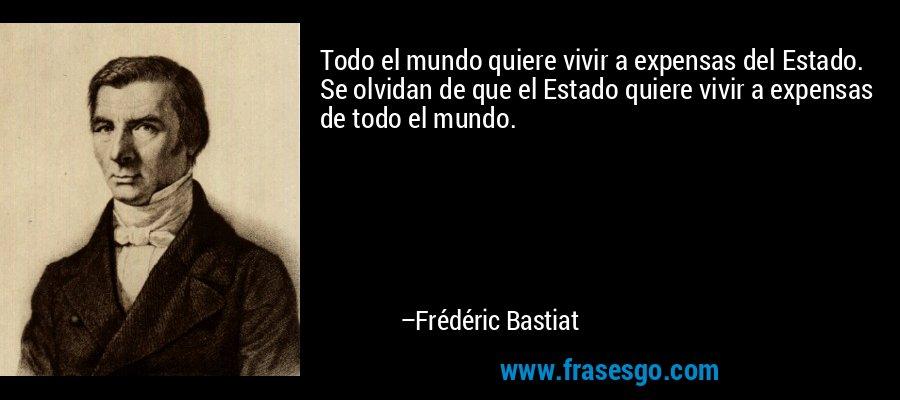 Todo el mundo quiere vivir a expensas del Estado. Se olvidan de que el Estado quiere vivir a expensas de todo el mundo. – Frédéric Bastiat