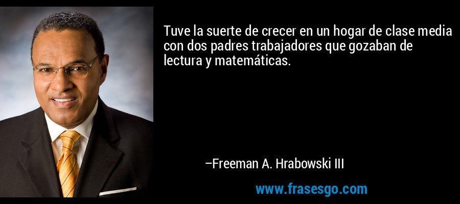 Tuve la suerte de crecer en un hogar de clase media con dos padres trabajadores que gozaban de lectura y matemáticas. – Freeman A. Hrabowski III
