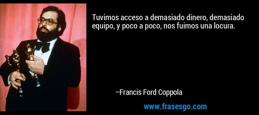 Tuvimos acceso a demasiado dinero, demasiado equipo, y poco a poco, nos fuimos una locura. – Francis Ford Coppola