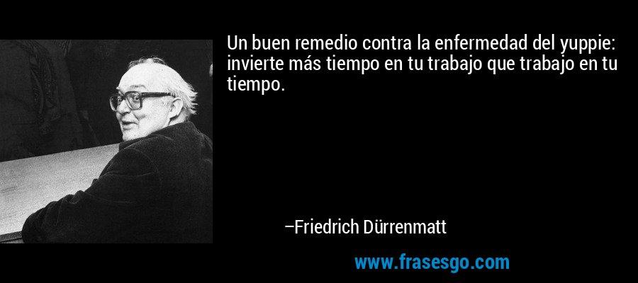 Un buen remedio contra la enfermedad del yuppie: invierte más tiempo en tu trabajo que trabajo en tu tiempo. – Friedrich Dürrenmatt