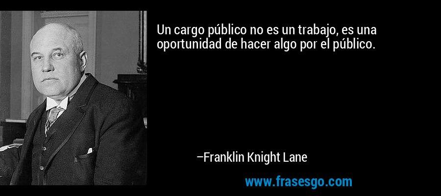 Un cargo público no es un trabajo, es una oportunidad de hacer algo por el público. – Franklin Knight Lane