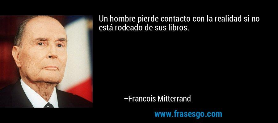Un hombre pierde contacto con la realidad si no está rodeado de sus libros. – Francois Mitterrand