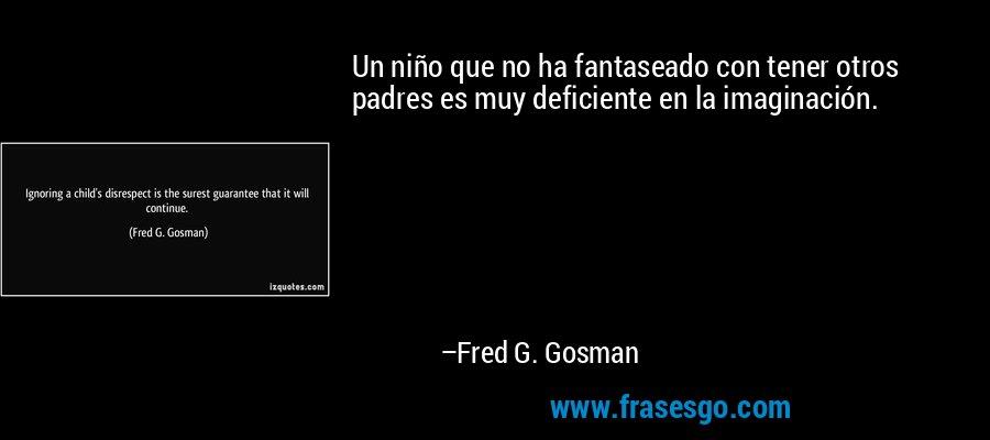 Un niño que no ha fantaseado con tener otros padres es muy deficiente en la imaginación. – Fred G. Gosman