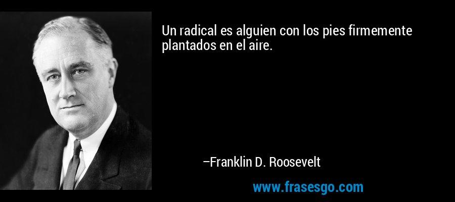 Un radical es alguien con los pies firmemente plantados en el aire. – Franklin D. Roosevelt