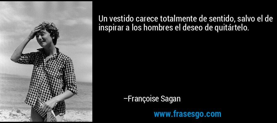 Un vestido carece totalmente de sentido, salvo el de inspirar a los hombres el deseo de quitártelo. – Françoise Sagan