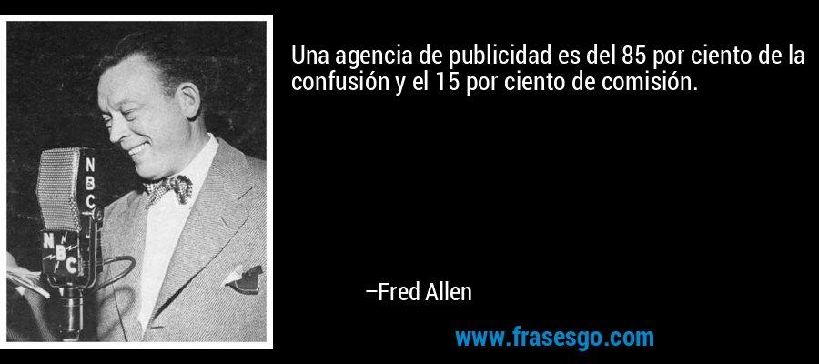 Una agencia de publicidad es del 85 por ciento de la confusión y el 15 por ciento de comisión. – Fred Allen