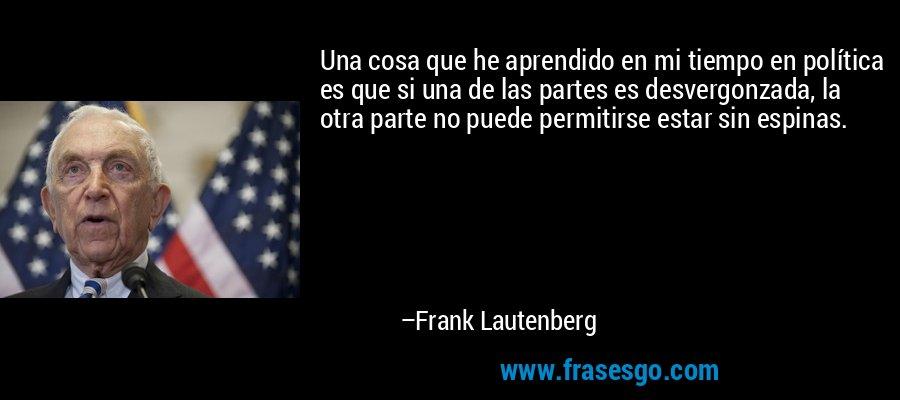 Una cosa que he aprendido en mi tiempo en política es que si una de las partes es desvergonzada, la otra parte no puede permitirse estar sin espinas. – Frank Lautenberg