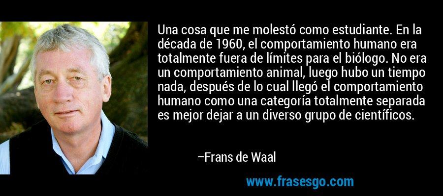 Una cosa que me molestó como estudiante. En la década de 1960, el comportamiento humano era totalmente fuera de límites para el biólogo. No era un comportamiento animal, luego hubo un tiempo nada, después de lo cual llegó el comportamiento humano como una categoría totalmente separada es mejor dejar a un diverso grupo de científicos. – Frans de Waal