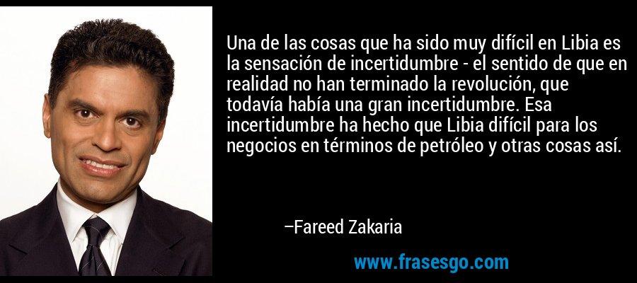 Una de las cosas que ha sido muy difícil en Libia es la sensación de incertidumbre - el sentido de que en realidad no han terminado la revolución, que todavía había una gran incertidumbre. Esa incertidumbre ha hecho que Libia difícil para los negocios en términos de petróleo y otras cosas así. – Fareed Zakaria