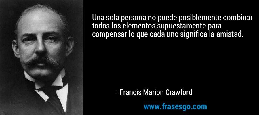 Una sola persona no puede posiblemente combinar todos los elementos supuestamente para compensar lo que cada uno significa la amistad. – Francis Marion Crawford