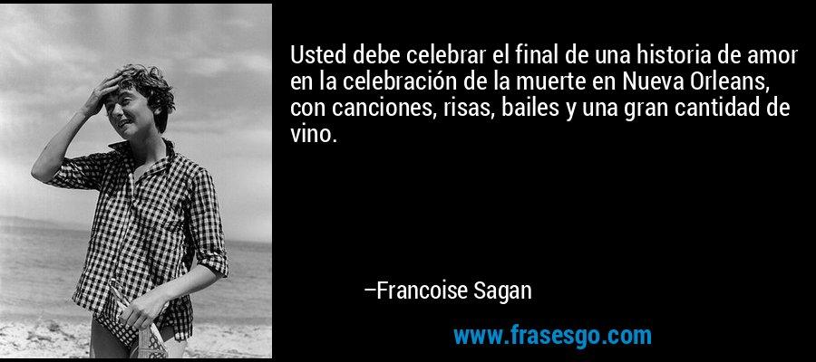 Usted debe celebrar el final de una historia de amor en la celebración de la muerte en Nueva Orleans, con canciones, risas, bailes y una gran cantidad de vino. – Francoise Sagan