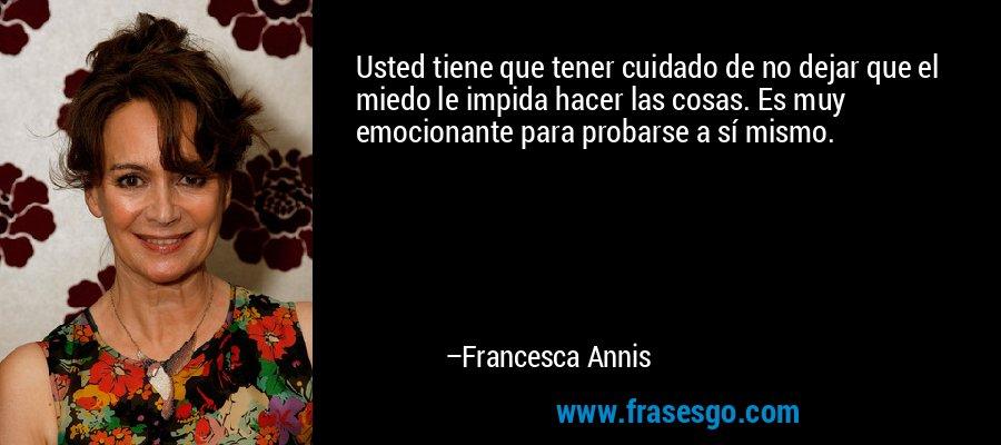 Usted tiene que tener cuidado de no dejar que el miedo le impida hacer las cosas. Es muy emocionante para probarse a sí mismo. – Francesca Annis