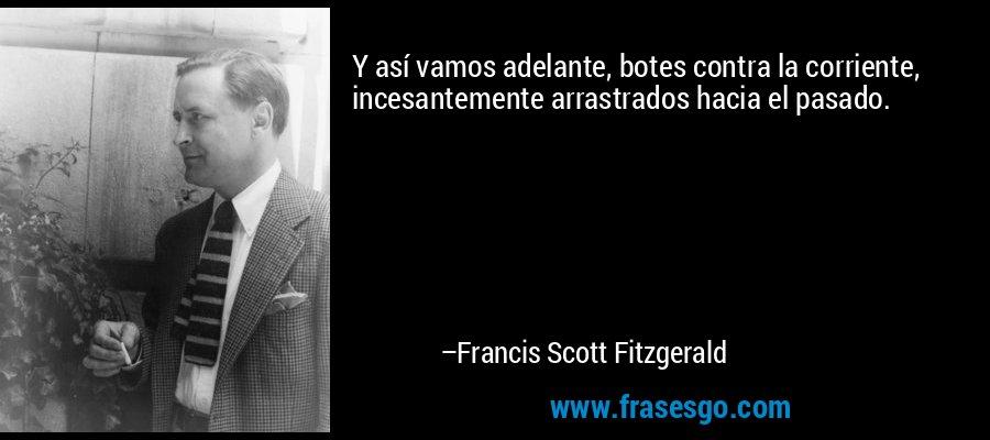 Y así vamos adelante, botes contra la corriente, incesantemente arrastrados hacia el pasado. – Francis Scott Fitzgerald