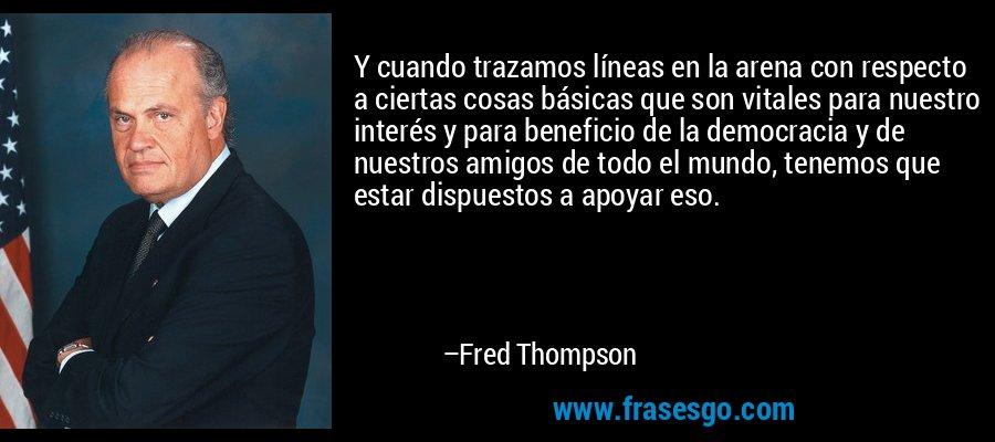 Y cuando trazamos líneas en la arena con respecto a ciertas cosas básicas que son vitales para nuestro interés y para beneficio de la democracia y de nuestros amigos de todo el mundo, tenemos que estar dispuestos a apoyar eso. – Fred Thompson