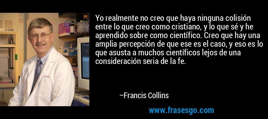 Yo realmente no creo que haya ninguna colisión entre lo que creo como cristiano, y lo que sé y he aprendido sobre como científico. Creo que hay una amplia percepción de que ese es el caso, y eso es lo que asusta a muchos científicos lejos de una consideración seria de la fe. – Francis Collins
