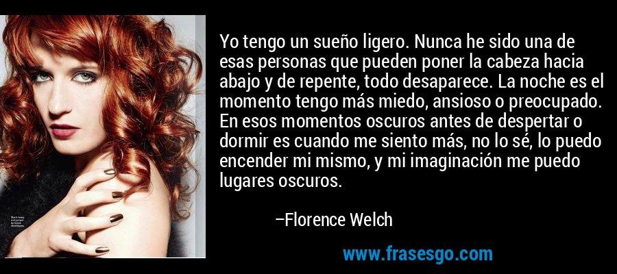 Yo tengo un sueño ligero. Nunca he sido una de esas personas que pueden poner la cabeza hacia abajo y de repente, todo desaparece. La noche es el momento tengo más miedo, ansioso o preocupado. En esos momentos oscuros antes de despertar o dormir es cuando me siento más, no lo sé, lo puedo encender mi mismo, y mi imaginación me puedo lugares oscuros. – Florence Welch