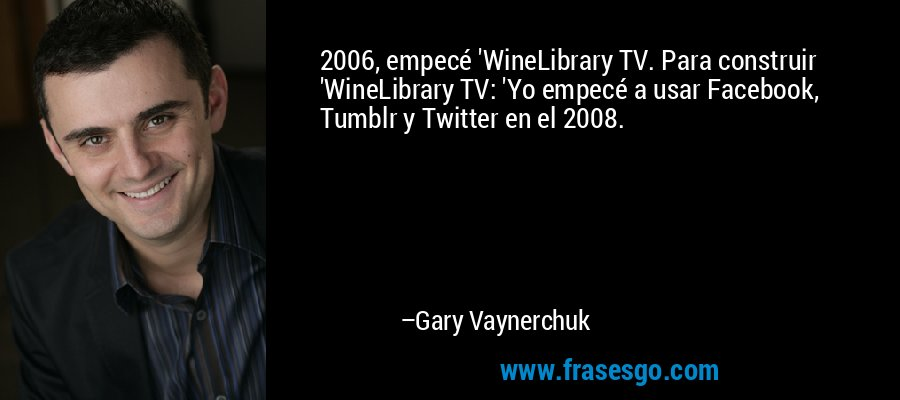 2006, empecé 'WineLibrary TV. Para construir 'WineLibrary TV: 'Yo empecé a usar Facebook, Tumblr y Twitter en el 2008. – Gary Vaynerchuk