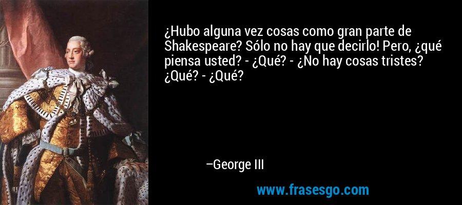 ¿Hubo alguna vez cosas como gran parte de Shakespeare? Sólo no hay que decirlo! Pero, ¿qué piensa usted? - ¿Qué? - ¿No hay cosas tristes? ¿Qué? - ¿Qué? – George III