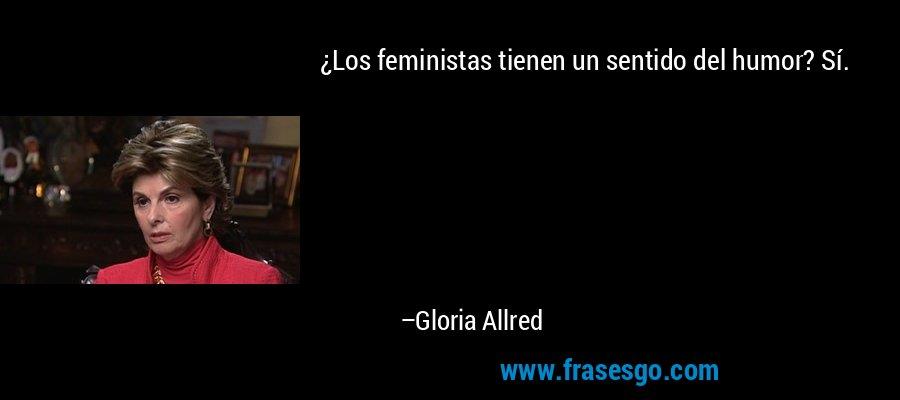 ¿Los feministas tienen un sentido del humor? Sí. – Gloria Allred