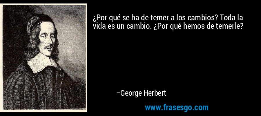 ¿Por qué se ha de temer a los cambios? Toda la vida es un cambio. ¿Por qué hemos de temerle? – George Herbert