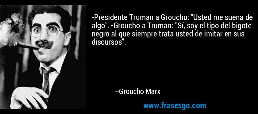 -Presidente Truman a Groucho: