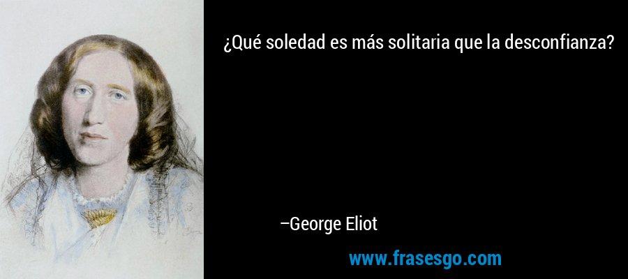 Que Soledad Es Mas Solitaria Que La Desconfianza George Eliot