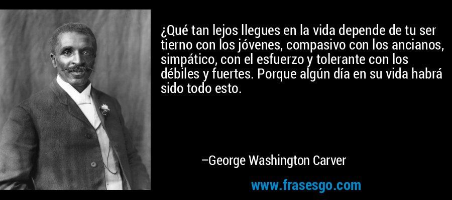 ¿Qué tan lejos llegues en la vida depende de tu ser tierno con los jóvenes, compasivo con los ancianos, simpático, con el esfuerzo y tolerante con los débiles y fuertes. Porque algún día en su vida habrá sido todo esto. – George Washington Carver