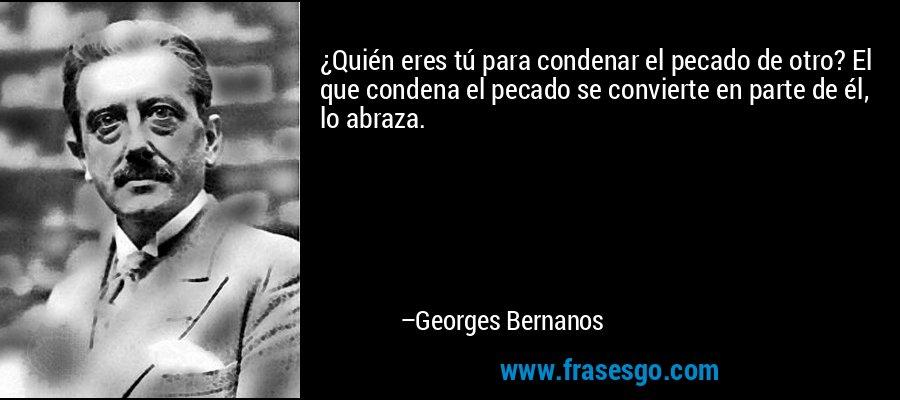 ¿Quién eres tú para condenar el pecado de otro? El que condena el pecado se convierte en parte de él, lo abraza. – Georges Bernanos