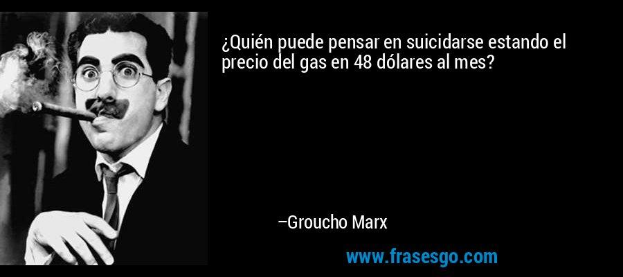 ¿Quién puede pensar en suicidarse estando el precio del gas en 48 dólares al mes? – Groucho Marx