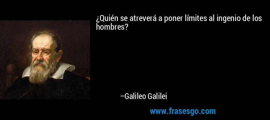 ¿Quién se atreverá a poner límites al ingenio de los hombres? – Galileo Galilei
