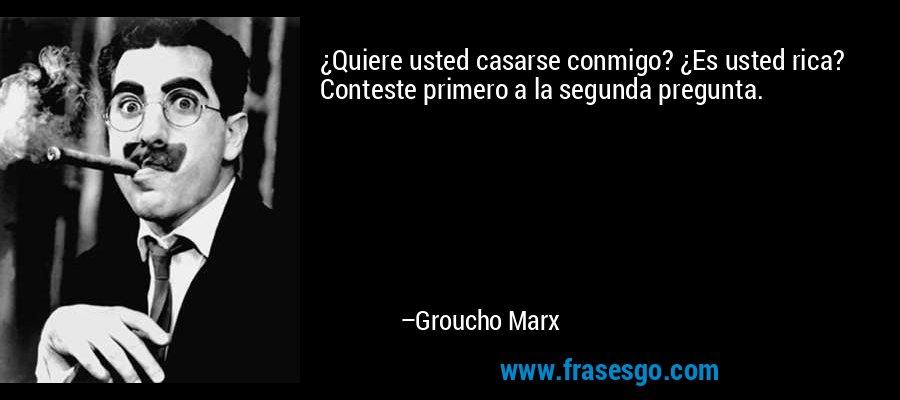 ¿Quiere usted casarse conmigo? ¿Es usted rica? Conteste primero a la segunda pregunta. – Groucho Marx