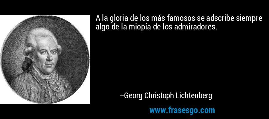 A la gloria de los más famosos se adscribe siempre algo de la miopía de los admiradores. – Georg Christoph Lichtenberg
