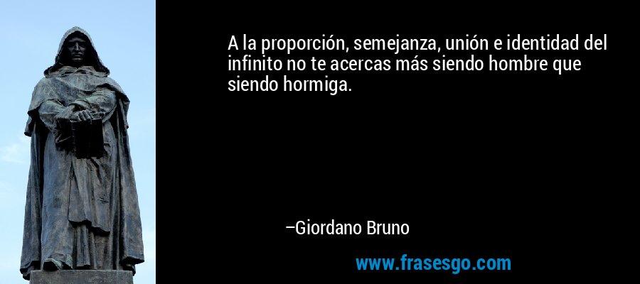 A la proporción, semejanza, unión e identidad del infinito no te acercas más siendo hombre que siendo hormiga. – Giordano Bruno