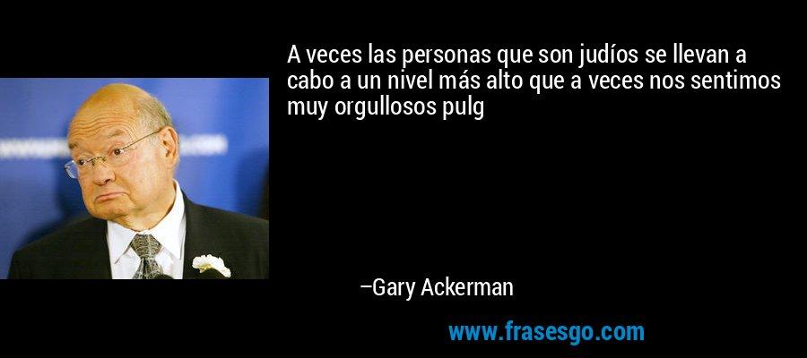 A veces las personas que son judíos se llevan a cabo a un nivel más alto que a veces nos sentimos muy orgullosos pulg – Gary Ackerman