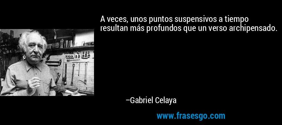A veces, unos puntos suspensivos a tiempo resultan más profundos que un verso archipensado. – Gabriel Celaya