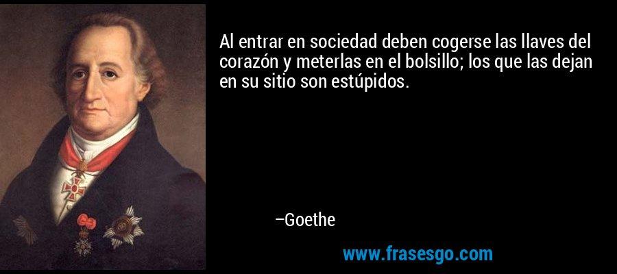 Al entrar en sociedad deben cogerse las llaves del corazón y meterlas en el bolsillo; los que las dejan en su sitio son estúpidos. – Goethe