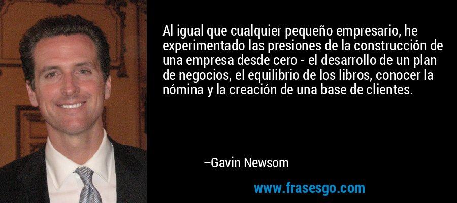 Al igual que cualquier pequeño empresario, he experimentado las presiones de la construcción de una empresa desde cero - el desarrollo de un plan de negocios, el equilibrio de los libros, conocer la nómina y la creación de una base de clientes. – Gavin Newsom