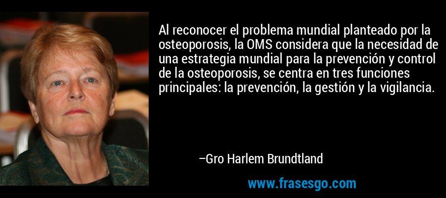 Al reconocer el problema mundial planteado por la osteoporosis, la OMS considera que la necesidad de una estrategia mundial para la prevención y control de la osteoporosis, se centra en tres funciones principales: la prevención, la gestión y la vigilancia. – Gro Harlem Brundtland