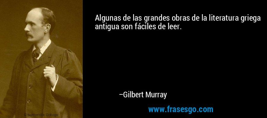 Algunas de las grandes obras de la literatura griega antigua son fáciles de leer. – Gilbert Murray