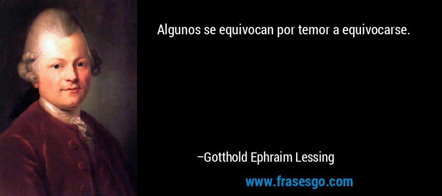 Algunos se equivocan por temor a equivocarse. – Gotthold Ephraim Lessing