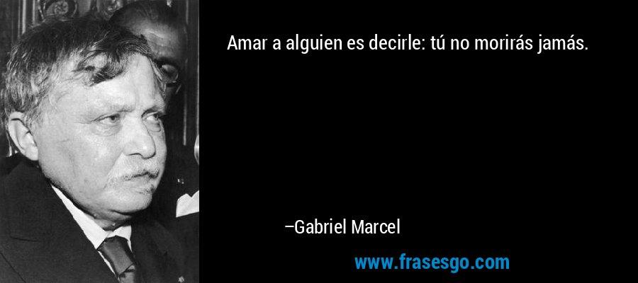 Amar a alguien es decirle: tú no morirás jamás. – Gabriel Marcel