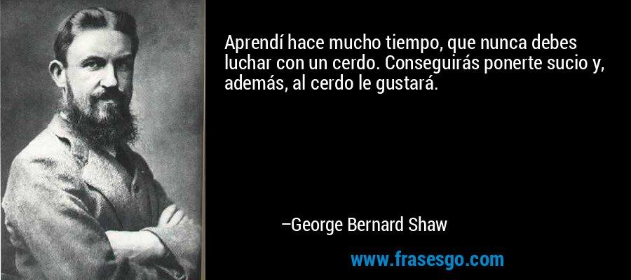 Aprendí hace mucho tiempo, que nunca debes luchar con un cerdo. Conseguirás ponerte sucio y, además, al cerdo le gustará. – George Bernard Shaw