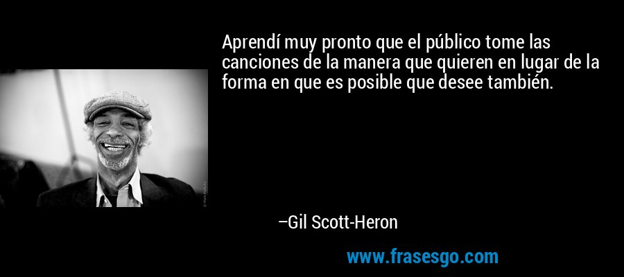 Aprendí muy pronto que el público tome las canciones de la manera que quieren en lugar de la forma en que es posible que desee también. – Gil Scott-Heron