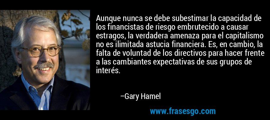 Aunque nunca se debe subestimar la capacidad de los financistas de riesgo embrutecido a causar estragos, la verdadera amenaza para el capitalismo no es ilimitada astucia financiera. Es, en cambio, la falta de voluntad de los directivos para hacer frente a las cambiantes expectativas de sus grupos de interés. – Gary Hamel