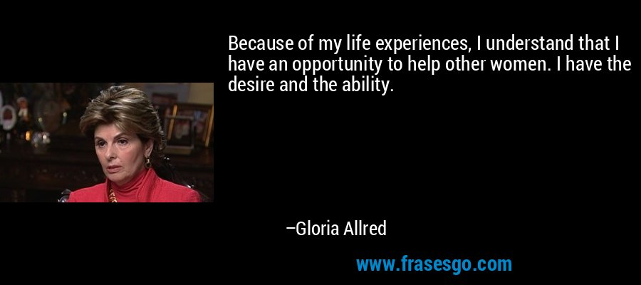 Because of my life experiences, I understand that I have an opportunity to help other women. I have the desire and the ability. – Gloria Allred