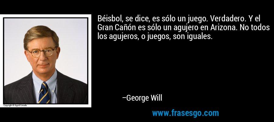 Béisbol, se dice, es sólo un juego. Verdadero. Y el Gran Cañón es sólo un agujero en Arizona. No todos los agujeros, o juegos, son iguales. – George Will