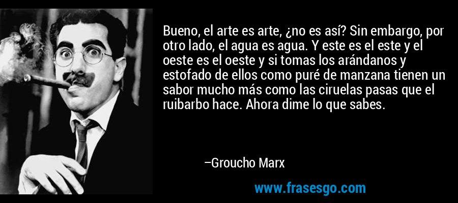 Bueno, el arte es arte, ¿no es así? Sin embargo, por otro lado, el agua es agua. Y este es el este y el oeste es el oeste y si tomas los arándanos y estofado de ellos como puré de manzana tienen un sabor mucho más como las ciruelas pasas que el ruibarbo hace. Ahora dime lo que sabes. – Groucho Marx